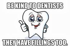 """Be kind to dentists - they have """"fillings"""" too..."""