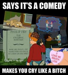 Futurama is actually full of some very touching moments, the episodes w/ Fry's dog & the giant space bees always get me.