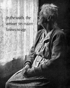 "Southern way of life....respect your elders ""In the South, the answer ""yes ma'am"" knows no age."