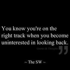 You know you are on the right track when you become uninterested in looking back.