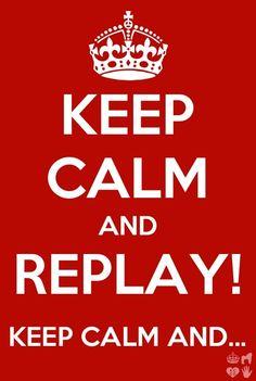Keep calm and REPLAY! Keep calm and REPLAY! Keep calm...