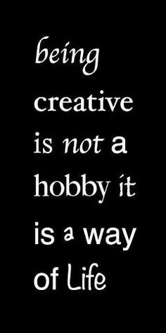 Being creative is not a hobby it's a way of life.  [Use the gifts you've been given!]