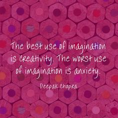 The best use of imagination is creativity. The worst use of imagination is anxiety! Deepak Chopra #quote