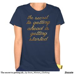 The #secret to #getting #ahead is getting #started t-shirt #girl #girly #woman #women #fashion #vogue #dream
