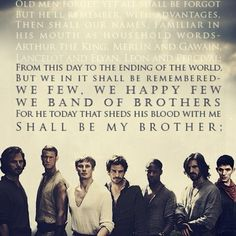 Henry V - we few, we happy few. we band of brothers. for he today that sheds his blood with me shall be my brother...