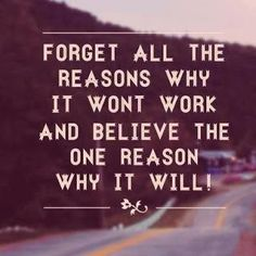 Forget all the reason why it won't work and believe the one reason why it will!