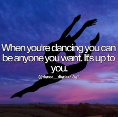 I really understand this quote because when i dance i can be who i want to be.