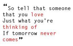 """If tomorrow never comes"" Garth Brooks"