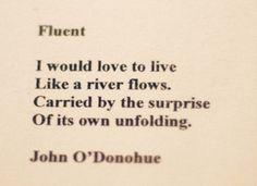 """""""to live like a river flows .. """" -John O'Donohue"""