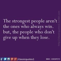 The strongest people aren't the ones who always win. but, the people who don't give up when they lose.