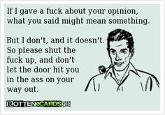 If I gave a fuck about your opinion,what you said might mean something.But I don't, and it doesn't.So please shut the fuck up, and don't let the door hit you in the ass on your way out.
