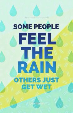 Some people feel the rain, others just get wet - Bob Marley