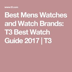 Best Mens Watches and Watch Brands: T3 Best Watch Guide 2017   T3
