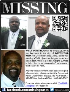 "#MISSING Willis James Hughes, age 45 (dob: 09/25/1968), was last seen in DAVENPORT, IOWA on December 21st, 2013. He was wearing a T-shirt, jeans, white gym shoes and a dark coat. Willis is 6'4"" tall, weighs 320 lbs, is bald, has brown eyes and a 3 inch scar on the back of his neck. His wife passed away recently and he has been depressed. Anyone with information concerning his whereabouts, please...See More"