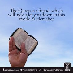 The quran is a friend, which will never let you down in this world and in the hereafter.