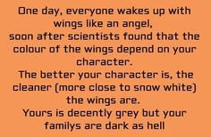One day, everyone wakes up with wings like an angel, soon after scientists found that the color of the wings depend on your character. The better your character is, the cleaner (more close to snow white) the wings are. Yours is decently grey but your family's are dark as hell.
