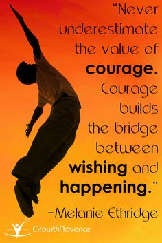"""Never underestimate the value of courage. Courage builds the bridge between wishing and happening."" -Melanie Ethridge"
