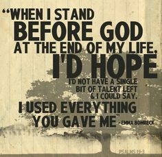 When I stand before God at the end of my life, I'd hope I'd not have a single bit of talent left and I could say, I used everything You gave me - Erma Bombeck