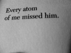 Every atom of me missed him. And that is truth ... This is true... and I can't even bare to think back on his absence... Breaks my heart all over.