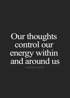 Our thoughts control our energy within and around us.