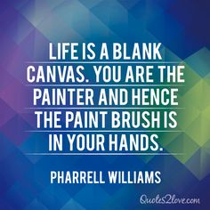 Life is a blank canvas. You are the painter and hence the paint brush is in your hands. Pharrell Williams