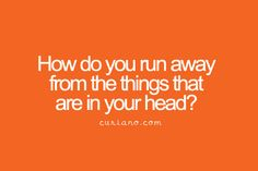 How do you run away from the things that are in your head?