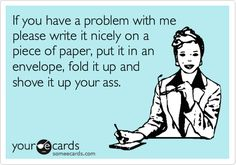 If you have a problem with me please write it nicely on a piece of paper, put it in an envelope, fold it up and shove it up your ass.