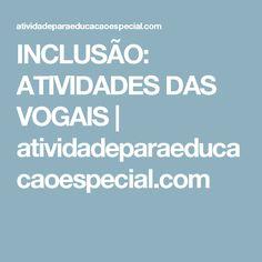 INCLUSÃO: ATIVIDADES DAS VOGAIS      atividadeparaeducacaoespecial.com