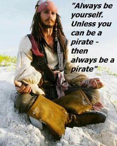 """Always be yourself, unless you can be a pirate - then always be a pirate."""