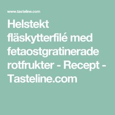 Helstekt fläskytterfilé med fetaostgratinerade rotfrukter - Recept - Tasteline.com