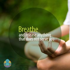 Breathe... and release anything that does not serve you.
