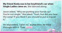 True love - My friend Keely was in her boyfriend's car when Single Ladies came on.
