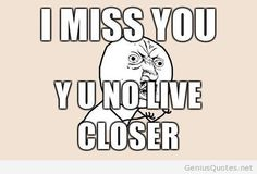 Yes why you no live closer??? @Martha Emily @Jane Martens @Leesa Marie @Angela Loewen Why you no move back??