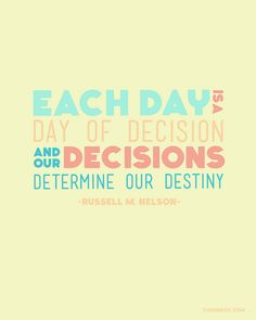 Each day is a day of decision and our decisions determine our destiny.  Russell M. Nelson