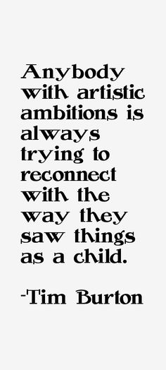 Anybody with artistic ambitions is always trying to reconnect with the way they was things as a child. - Tim Burton