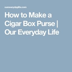 How to Make a Cigar Box Purse   Our Everyday Life