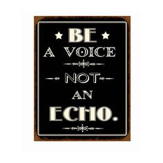 Be a voice - not an echo. #sign #wisdom #quote #schild