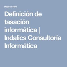 Definición de tasación informática | Indalics Consultoría Informática