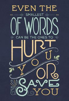 """""""Even the smallest of words can be the ones to hurt you or save you.""""  Be careful, your words might do the same for others."""