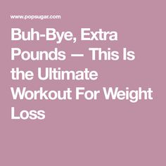 Buh-Bye, Extra Pounds — This Is the Ultimate Workout For Weight Loss