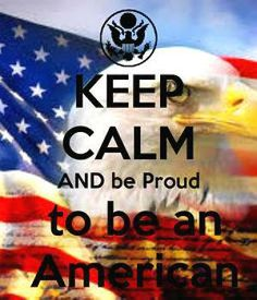 KEEP CALM AND BE PROUD TO BE AN AMERICAN!