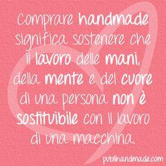 Comprare handmade significa sostenere che il lavoro delle mani, della mente e del cuore di una persona non è sostituibile con il lavoro di una macchina. http://www.publihandmade.com/  #handmade