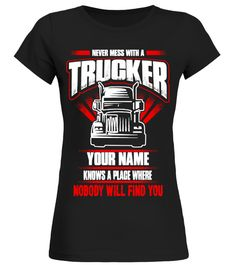 """# Fill In Your Name And See The Result .    *** LIMITED EDITION. 100% Original Design. ***  Never Mess With A Trucker, YOUR NAME Knows A Place Where Nobody Will Find You!Fill In Your Name On Other Items Like A PersonalizedPhone Case Or Mug  **Keep in mind, Available in sizes S-5XL.  Select your style below and then Click """"Buy it now"""" to order*** Not Sold In Stores ***Guaranteed safe and secure checkout via: Ideal 