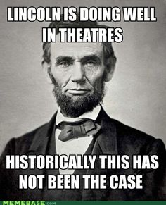 This is almost as bad...or good...as Mr. MacFarlane's jab at John Wilkes Boothe during the Oscars. But how I love you, Lincoln. This is with all due respect