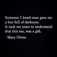 Someone I loved once gave me a box full of darkness. It took me years to understand that this too, was a gift. -Mary Oliver Quote #quote #quotes #quoteoftheday