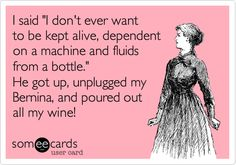 I said 'I don't ever want to be kept alive, dependent on a machine and fluids from a bottle.' He got up, unplugged my Bernina, and poured out all my wine!