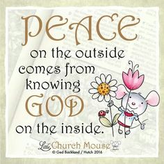 ❤❤❤ Peace on the outside comes from knowing God on the inside. Amen...Little Church Mouse. 20 Feb. 2016 ❤❤❤