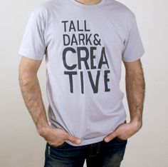 Tall Dark & Creative - Frank's not that tall, not that dark, and not that creative but I love him anyway.