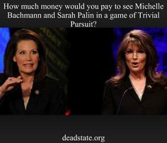 Sarah Palin and Michelle Bachman.  Wouldn't a Trivial Pursuit matchup between these two be great?  What a fun evening watching them make up fantasy facts!