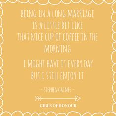 Being in a long marriage is a little bit like that nice cup of coffee in the morning. I might have it every day, but I still enjoy it. - Stephen Gaines // #quote // liefde // Girls of honour